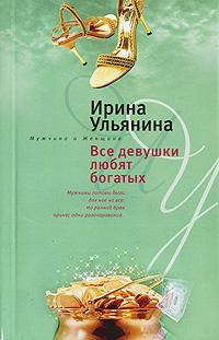 Ирина Ульянина Все девушки любят богатых никольская ирина книги