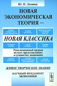 Новая экономическая теория - новая классика. Революционный прорыв во всех представлениях о сущностях экономики