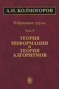 А. Н. Колмогоров А. Н. Колмогоров. Избранные труды. В 6 томах. Том 3. Теория информации и теория алгоритмов ISBN: 5-02-033706-4, 5-02-033939-3