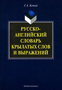 Г. А. Котий Русско-английский словарь крылатых слов и выражений аурика луковкина латинский словарь крылатых выражений