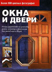 Окна и двери. Полное руководство по установке, замене, ремонту и оформлению всех типов окон и дверей