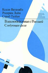 Zakazat.ru: Взаимодействие с Россией. Следующая фаза. Кодзи Ватанабэ, Родерик Лайн, Строб Тэлбот
