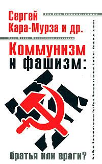 Сергей Кара-Мурза Коммунизм и фашизм. Братья или враги? алексей кочетков кровавые преступления бандеровской хунты
