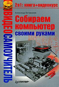 АлександрВатаманюк Видеосамоучитель. Собираем компьютер своими руками (+ CD-ROM) компьютер энциклопедия 2 cd с видеокурсом