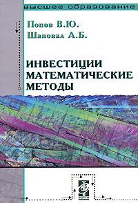 В. Ю. Попов, А. Б. Шаповал Инвестиции. Математические методы смагин б экономико математические методы учебник