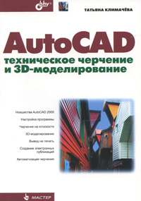 Татьяна Климачева AutoCAD. Техническое черчение и 3D-моделирование книга моделирование ногтей зеленова г с