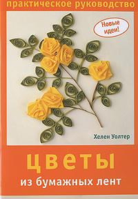 Хелен Уолтер Цветы из бумажных лент. Практическое руководство