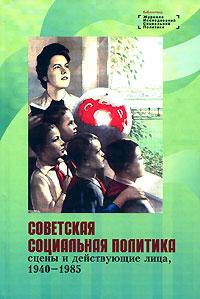 Советская социальная политика. Сцены и действующие лица. 1940-1985