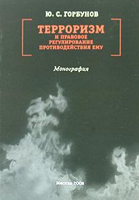Ю. С. Горбунов Терроризм и правовое регулирование противодействия ему