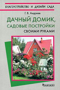 Г. В. Андреев Дачный домик. Садовые постройки своими руками анна зорина садовые постройки своими руками