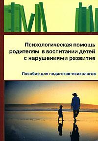 Психологическая помощь родителям в воспитании детей с нарушениями развития ISBN: 978-5-691-01621-9