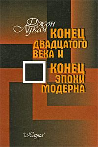 Джон Лукач Конец двадцатого века и конец эпохи модерна