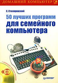 С.Столяровский 50 лучших программ для семейного компьютера (+ CD-ROM) 200 лучших программ для интернета популярный самоучитель cd