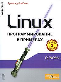 Арнольд Роббинс Linux. Программирование в примерах эви немет гарт снайдер трент хейн бэн уэйли unix и linux руководство системного администратора