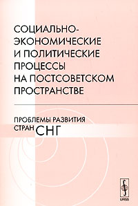 Социально-экономические и политические процессы на постсоветском пространстве. Проблемы развития стран СНГ