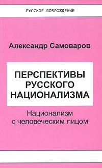 Александр Самоваров Перспективы русского национализма. Национализм с человеческим лицом
