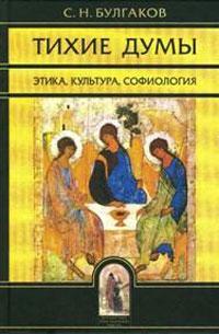 С. Н. Булгаков Тихие думы. Этика, культура, софиология