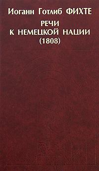 Иоганн Готлиб Фихте Речи к немецкой нации (1808) и г фихте и г фихте сочинения