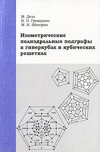 М. Деза, В. П. Гришухин, М. И. Штогрин Изометрические полиэдральные подграфы в гиперкубах и кубических решетках деза м м геометрия химических графов полициклы и биполициклы
