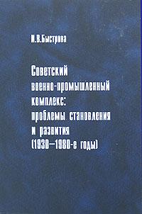 И. В. Быстрова Советский военно-промышленный комплекс. Проблемы становления и развития (1930-1980-е годы) андрейкина ю колоскова е коробова а сост москва в фотографиях 1980 1990 е годы