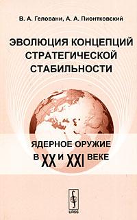 В. А. Геловани, А. А. Пионтковский Эволюция концепций стратегической стабильности. Ядерное оружие в XX и XXI веке а жуссэн романтизм и эволюция творчества