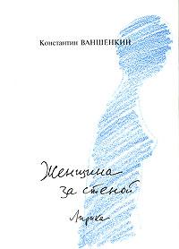 Константин Ваншенкин Женщина за стеной екатерина боярских женщина из кимея