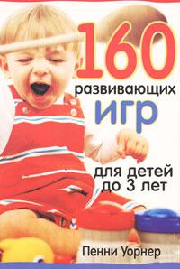 Пенни Уорнер 160 развивающих игр для детей до 3 лет пенни уорнер книга 150 развивающих игр для детей от трёх до шести лет мягкая обложка