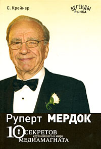 Руперт Мердок. 10 секретов крупнейшего в мире медиамагната. С. Крейнер