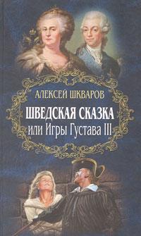 Алексей Шкваров Шведская сказка, или Игры Густава III