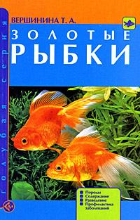 Т. А. Вершинина Золотые рыбки. Породы. Содержание. Разведение. Профилактика заболеваний