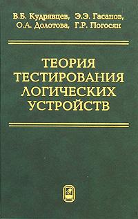Теория тестирования логических устройств. В. Б. Кудрявцев, Э. Э. Гасанов, О. А. Долотова, Г. Р. Погосян
