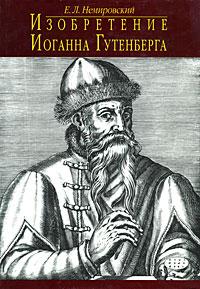 Е. Л. Немировский Изобретение Иоганна Гутенберга ISBN: 5-02-002489-2