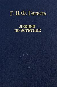 Г. В. Ф. Гегель Лекции по эстетике. В 2 томах. Том 1