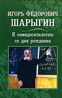 Игорь Федорович Шарыгин. К семидесятилетию со дня рождения