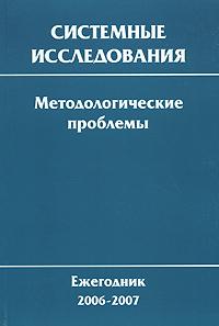 Системные исследования. Методологические проблемы. Ежегодник 2006-2007 системные исследования методологические проблемы ежегодник 2001 выпуск 30