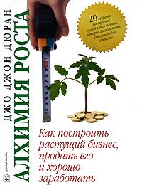 Алхимия роста. Как построить растущий бизнес, продать его и хорошо заработать. Джо Джон Дюран