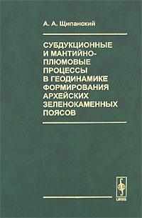 Zakazat.ru: Субдукционные и мантийно-плюмовые процессы в геодинамике формирования архейских зеленокаменных поясов. А. А. Щипанский