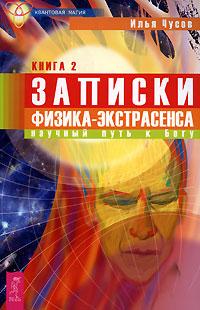 Записки физика-экстрасенса. Книга 2. Научный путь к Богу. Илья Чусов