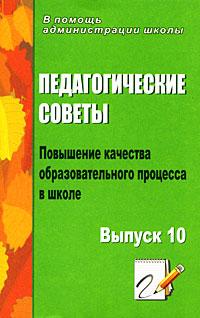Педагогические советы. Выпуск 10. Повышение качества образовательного процесса в школе