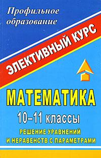 Математика. 10-11 классы. Решение уравнений и неравенств с параметрами. Элективный курс