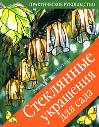 Джордж В. Шэннон, Пэт Торлен Стеклянные украшения для сада. Практическое руководство