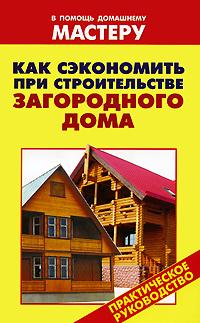 Как сэкономить при строительстве загородного дома энциклопедия строительства загородного дома
