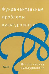 Фундаментальные проблемы культурологии. В 4 томах. Том 2. Историческая культурология