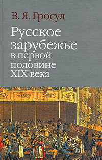 Русское зарубежье в первой половине XIX века. В. Я. Гросул