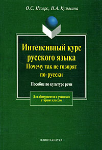 Интенсивный курс русского языка. Почему так не говорят по-русски. Пособие по культуре речи. О. С. Иссерс, Н. А. Кузьмина
