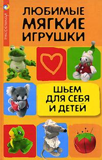 Н. В. Волкова Любимые мягкие игрушки. Шьем для себя и детей игрушки для детей