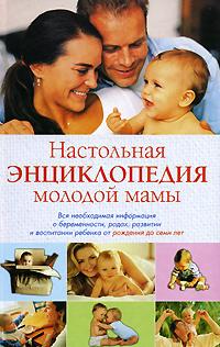 Настольная энциклопедия молодой мамы. Вся необходимая информация о беременности, родах, развитии и воспитании ребенка