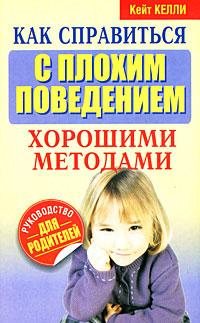 Кейт Келли Как справиться с плохим поведением хорошими методами издательство clever капризы и истерики как справиться с детским гневом