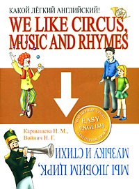 We Like Circus, Music and Rhymes / Мы любим цирк, музыку и стихи. Какой легкий английский!. Н. М. Карпышева, Н. Г. Войнич