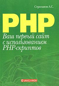 А. С. Строганов Ваш первый сайт с использованием PHP-скриптов строганов а ваш первый сайт с использованием php скриптов